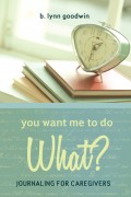 B. Lynn Goodwin : You Want Me to Do WHAT? Journaling for Caregivers