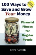 Peter Sorrells : 100 Ways to Save and Grow Your Money: Financial Fitness for Regular People