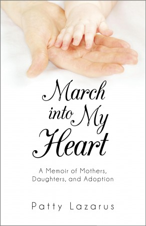 Patty Lazarus : March Into My Heart: A Memoir of Mothers, Daughters, and Adoption