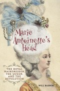 Will Bashor : Marie Antoinette's Head: The Royal Hairdresser, The Queen, and the Revolution