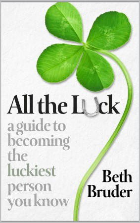 Beth Bruder : All the Luck: A Guide to Becoming the Luckiest Person You Know