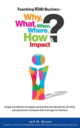Jeff M. Brown : Teaching Kids Business: Why, What, When, Where, How & Impact