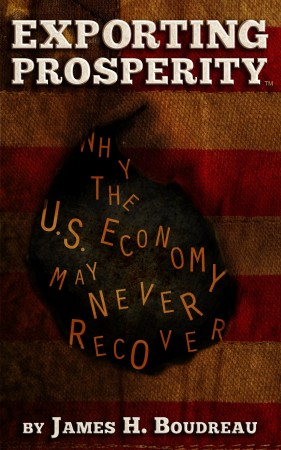James H. Boudreau : Exporting Prosperity: Why the U.S. Economy May Never Recover…