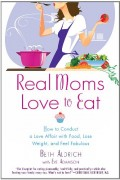 Beth Aldrich : Real Moms Love to Eat: How to Conduct a Love Affair with Food, Lose Weight and Feel Fabulous