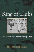 Jim Ducibella : King of Clubs: The Great Golf Marathon of 1938