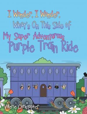 "I Wonder, I Wonder, What's On This Side of My ""Super"" Adventurous Purple Train Ride : Valerie Christopher"