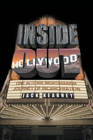 Inside Out – One Actors Nightmarish Journey of Incarceration : Jack Kearney